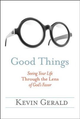 Good Things: Seeing Your Life Through the Lens of God's Favor  -     By: Kevin Gerald