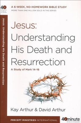 Jesus: Understanding His Death and Resurrection: A Study of Mark 14-16  -     By: Kay Arthur