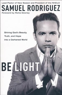 Be Light: Shining God's Beauty, Truth, and Hope into a Darkened World  -     By: Samuel Rodriguez