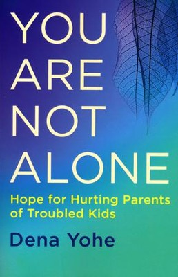 You Are Not Alone: Hope for Hurting Parents of Troubled Kids  -     By: Dena Yohe