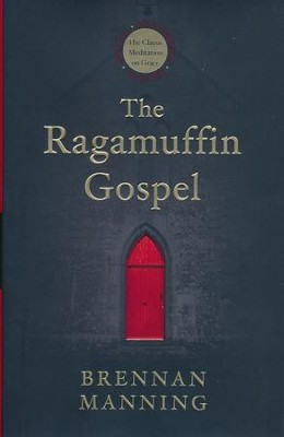 The Ragamuffin Gospel: Good News for the Bedraggled, Beat-Up, and Burnt Out  -     By: Brennan Manning
