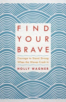 Find Your Brave: Courage to Stand Strong When the Waves Crash In  -     By: Holly Wagner
