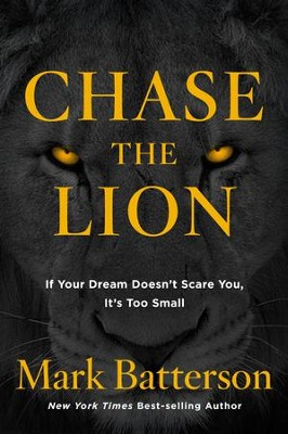 Chase the Lion: If Your Dream Doesn't Scare You, It's Too Small  -     By: Mark Batterson