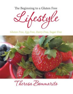 The Beginning to a Gluten Free Lifestyle: Gluten Free, Egg Free, Dairy Free, Sugar Free - eBook  -     By: Theresa Bommarito