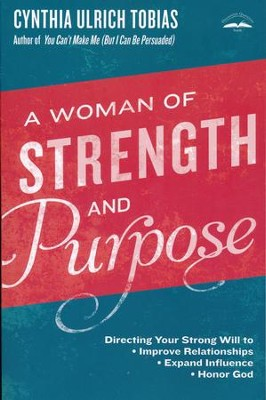 A Woman of Strength and Purpose: Directing Your Strong Will to Improve Relationships, Expand Influence, and Honor God   -     By: Cynthia Tobias