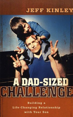 A Dad-Sized Challenge: Building a Life-Changing Relationship with Your Son  -     By: Jeff Kinley