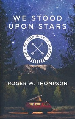 We Stood Upon Stars: Finding God in Lost Places  -     By: Roger Thompson