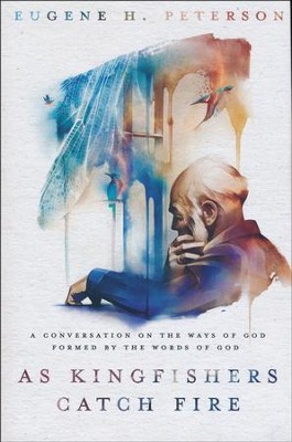 As Kingfishers Catch Fire: A Conversation on the Ways of God Formed by the Words of God  -     By: Eugene H. Peterson