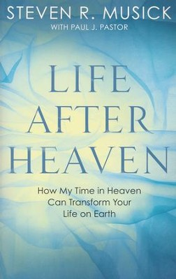Life After Heaven: How My Time in Heaven Can Transform Your Life on Earth  -     By: Steven R. Musick