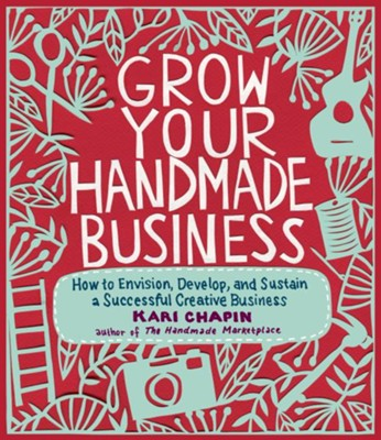 Grow Your Handmade Business  -     By: Kari Chapin