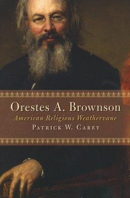 Orestes A. Brownson: American Religious Weathervane  -     By: Patrick W. Carey