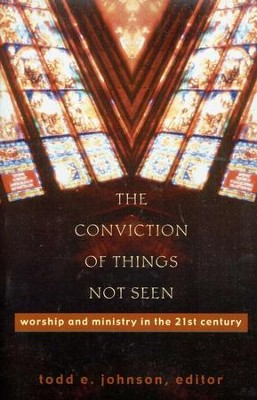 The Conviction of Things Not Seen: Worship and Ministry in the 21st Century  -     Edited By: Todd E. Johnson     By: Todd E. Johnson, ed.