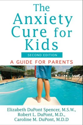 The Anxiety Cure for Kids: A Guide for Parents  -     By: Elizabeth DuPont Spencer, Robert L. DuPont, Caroline M. DuPont