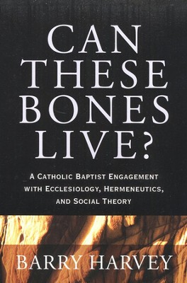 Can These Bones Live? Catholic Baptist Engagement with Ecclesiology, Hermeneutics, and Social Theory  -     By: Barry A. Harvey
