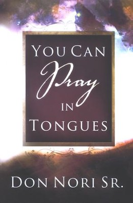 You Can Pray in Tongues  -     By: Don Nori Sr.