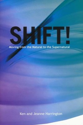 Shift!: Moving from the Natural to the Supernatural  -     By: Ken Harrington, Jeanne Harrington