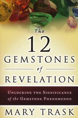 The 12 Gemstones of Revelation: Unlocking the Significance of the Gemstone Phenomenon  -     By: Mary Trask