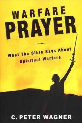 Warfare Prayer: What the Bible Says About Spiritual Warfare  -     By: C. Peter Wagner