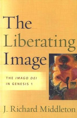 The Liberating Image: The Imago Dei in Genesis 1   -     By: J. Richard Middleton