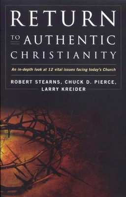 Return to Authentic Christianity: An In-depth look at 12 Vital Issues Facing Today's Church  -     By: Robert Stearns, Larry Kreider, Chuck Pierce