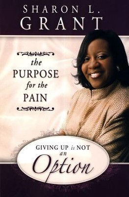 Giving Up Is Not An Option: The Purpose for the Pain   -     By: Sharon Grant