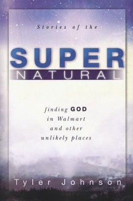 Stories of the Supernatural: Finding God in Walmart and Other Unlikely Places  -     By: Tyler Johnson