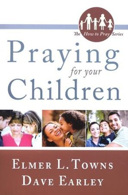 Praying for Your Children: How to Pray Series  -     By: Elmer L. Towns, Dave Earley