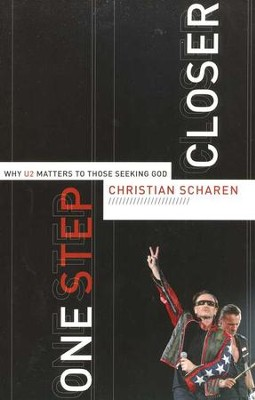One Step Closer: Why U2 Matters to Those Seeking God  -     By: Christian Scharen