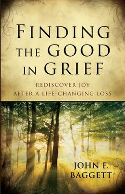 Finding the Good in Grief: Rediscover Joy After a Life-Changing Loss - eBook  -     By: John F. Baggett
