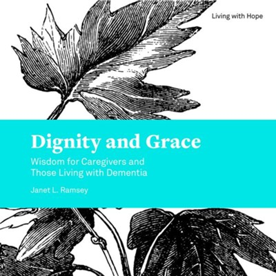 Dignity and Grace: Wisdom for Caregivers and Those Living with Dementia  -     By: Janet L. Ramsey