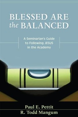Blessed are the Balanced: A Seminarian's Guide to Following Jesus in the Academy - eBook  -     By: Paul Pettit, R. Todd Mangum