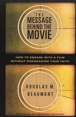 The Message Behind the Movie: How to Engage with a Film Without Disengaging Your Faith  -     By: Douglas Beaumont