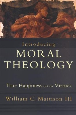 Introducing Moral Theology: True Happiness and the Virtues  -     By: William C. Mattison