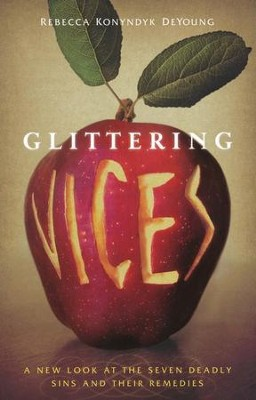 Glittering Vices: A New Look at the Seven Deadly Sins and Their Remedies  -     By: Rebecca Konyndyk DeYoung