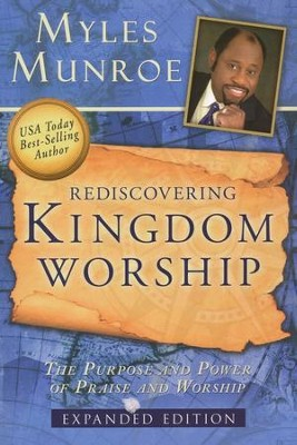 Rediscovering Kingdom Worship: The Purpose and Power of Praise and Worship Expanded Edition  -     By: Myles Munroe