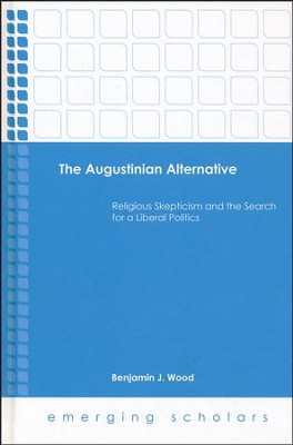 The Augustinian Alternative: Religious Skepticism and the Search for a Liberal Politics  -     By: Benjamin J. Wood