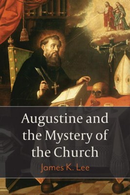 Augustine and the Mystery of the Church  -     By: Jason K. Lee