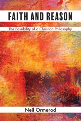 Faith and Reason: The Possibility of a Christian Philosophy  -     By: Neil Ormerod