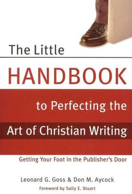 The Little Handbook to Perfecting the Art of Christian Writing: Getting Your Foot in the Publisher's Door  -     By: Leonard G. Goss, Don Aycock