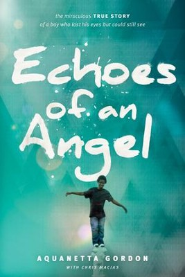 Echoes of an Angel: The Miraculous True Story of a Boy Who Lost His Eyes but Could Still See - eBook  -     By: Aquanetta Gordon, Stevie Wonder, Chris Macias