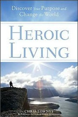Heroic Living: Discover Your Purpose and Change the World  -     By: Chris Lowney