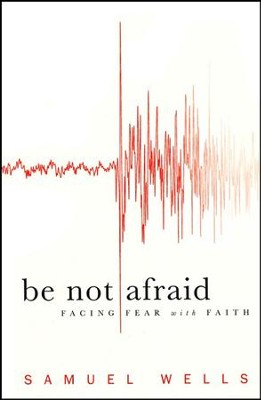 Be Not Afraid: Facing Fear with Faith  -     By: Samuel Wells