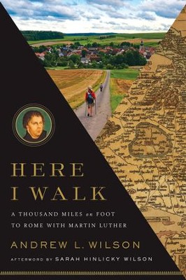 Here I Walk: A Thousand Miles on Foot to Rome with Martin Luther  -     By: Andrew L. Wilson