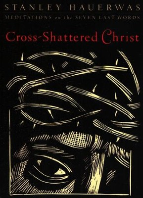 Cross-Shattered Christ: Meditations on the Seven Last Words  -     By: Stanley Hauerwas