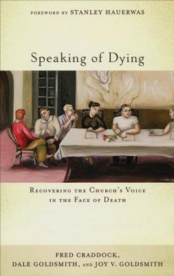 Speaking of Dying: Recovering the Church's Voice in the Face of Death  -     By: Fred Craddock, Dale Goldsmith, Joy V. Goldsmith