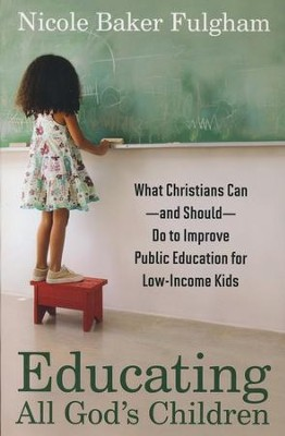 Educating All God's Children: What Christians Can and  Should Do to Improve Public Education for Low-Income Kids  -     By: Nicole Baker Fulgham