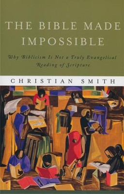 The Bible Made Impossible: Why Biblicism Is Not a Truly Evangelical Reading of Scripture  -     By: Christian Smith