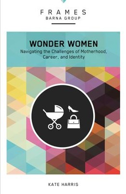 Wonder Women: Navigating the Challenges of Motherhood, Career, and Identity  -     By: Barna Group, Kate Harris