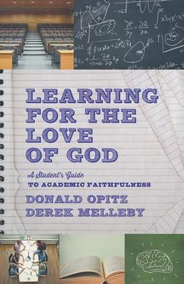 Learning for the Love of God: A Student's Guide to Academic Faithfulness  -     By: Donald Opitz, Derek Melleby