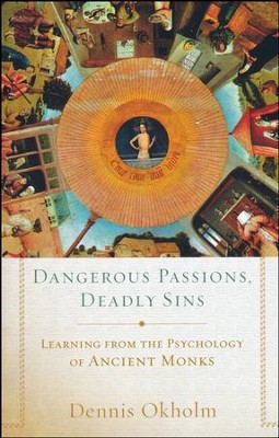 Dangerous Passions, Deadly Sins: Learning from the Psychology of Ancient Monks  -     By: Dennis L. Okholm
